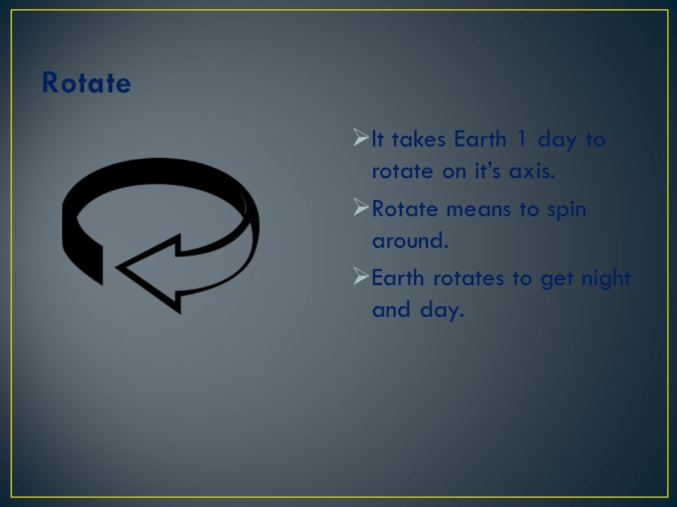 Rotate It takes Earth 1 day to rotate on it's axis.