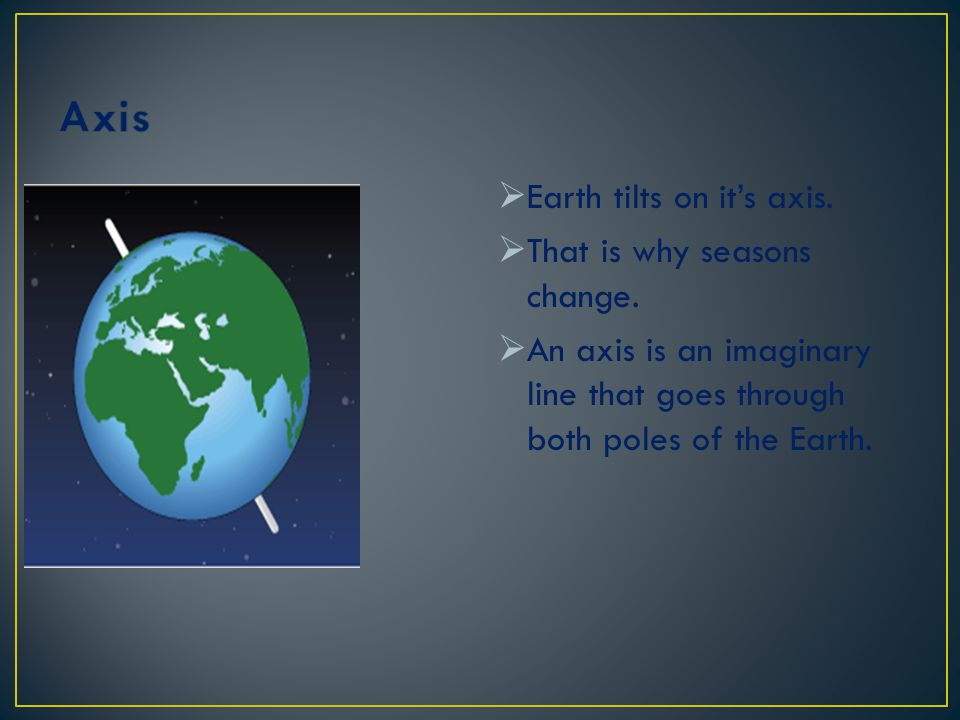 Axis Earth tilts on it's axis. That is why seasons change.