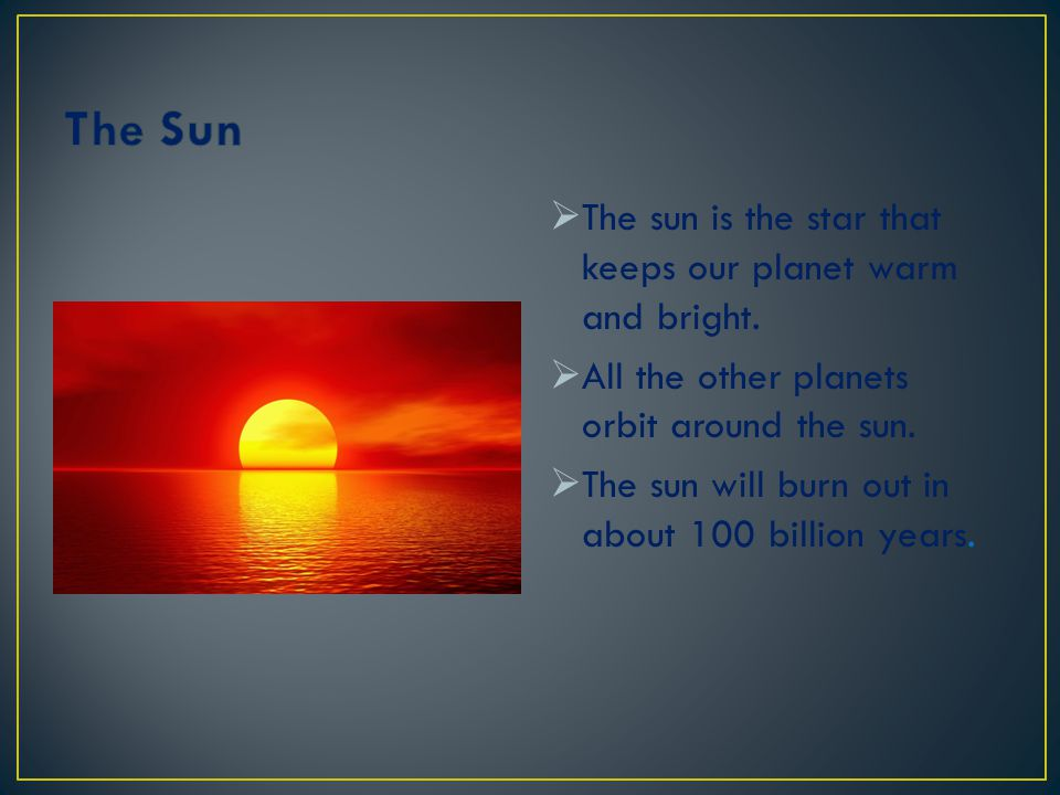 The Sun The sun is the star that keeps our planet warm and bright.