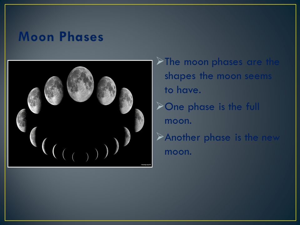Moon Phases The moon phases are the shapes the moon seems to have.