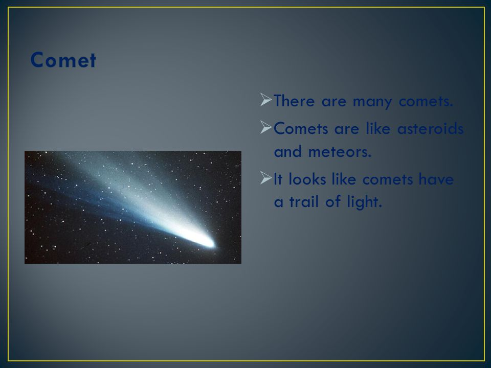 Comet There are many comets. Comets are like asteroids and meteors.
