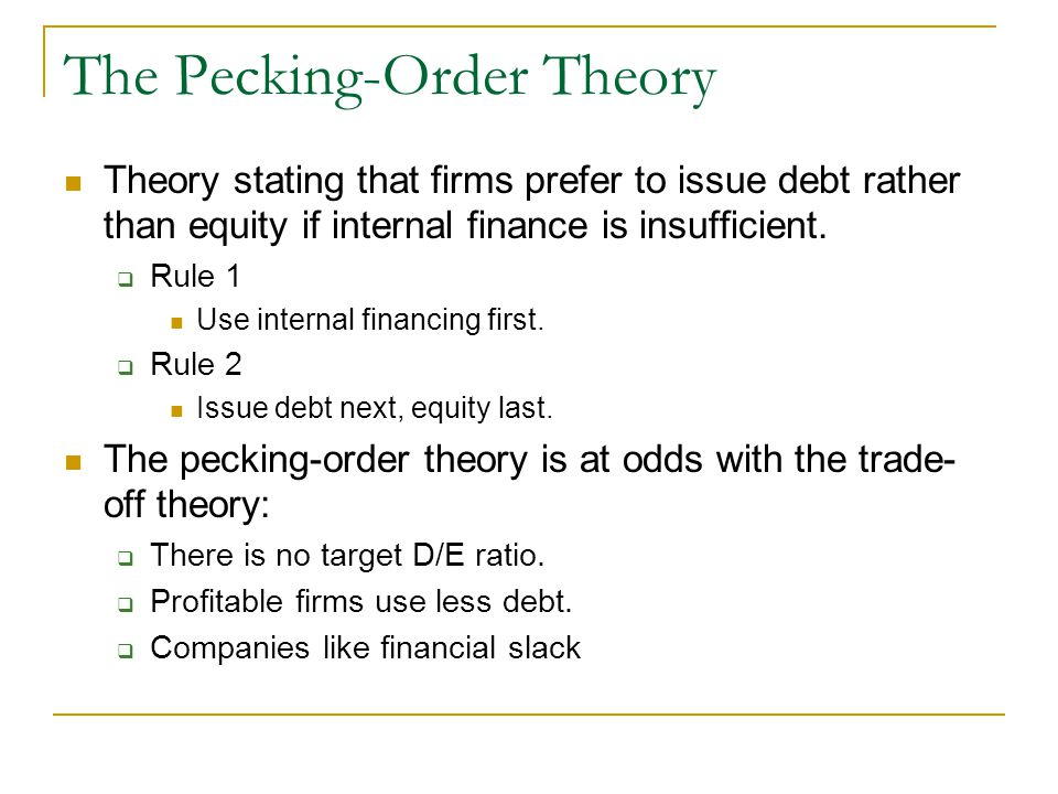 pecking order theory In explaining firms' financing behavior, the pecking order theory has become a  generally accepted model of capital structure choice according to this pecking.