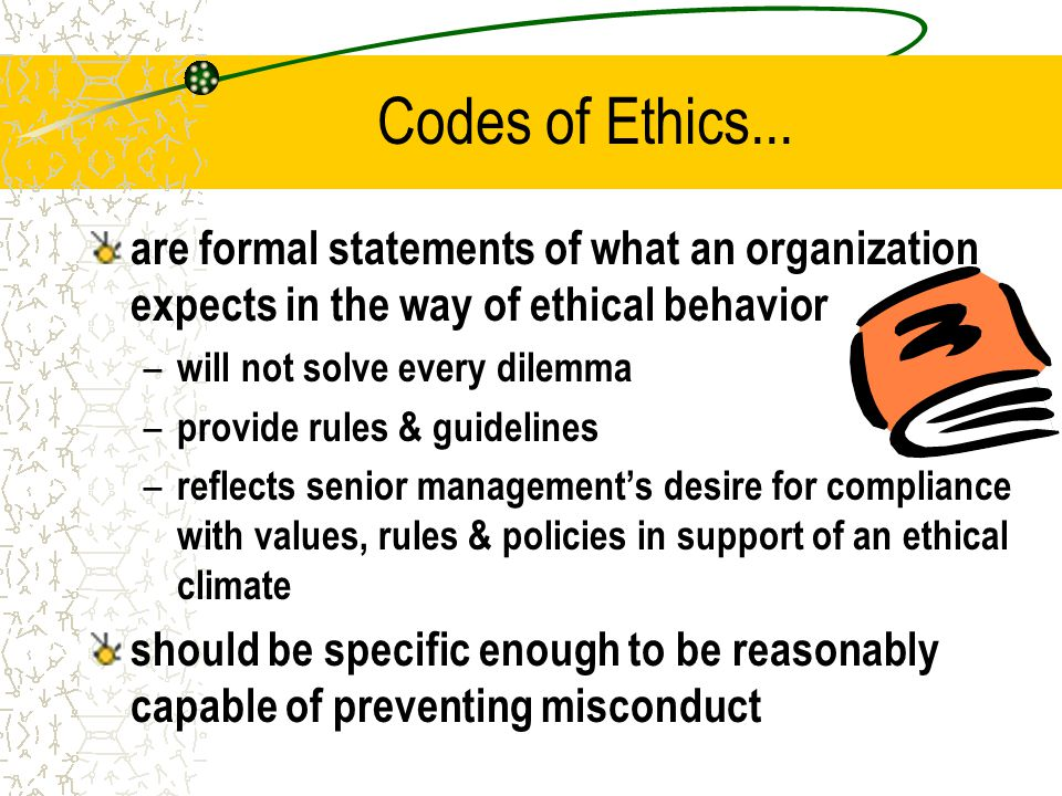 Codes of Ethics... are formal statements of what an organization expects in the way of ethical behavior.