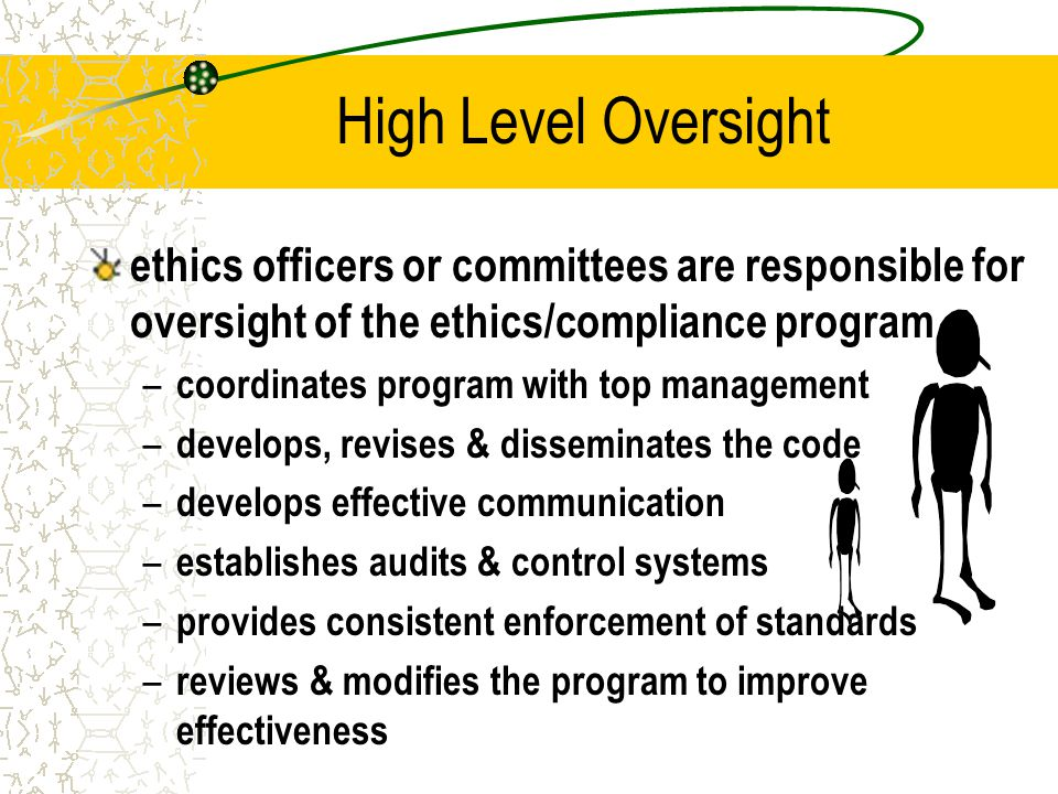 High Level Oversight ethics officers or committees are responsible for oversight of the ethics/compliance program.