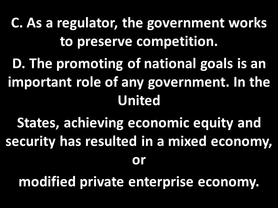 C. As a regulator, the government works to preserve competition. D