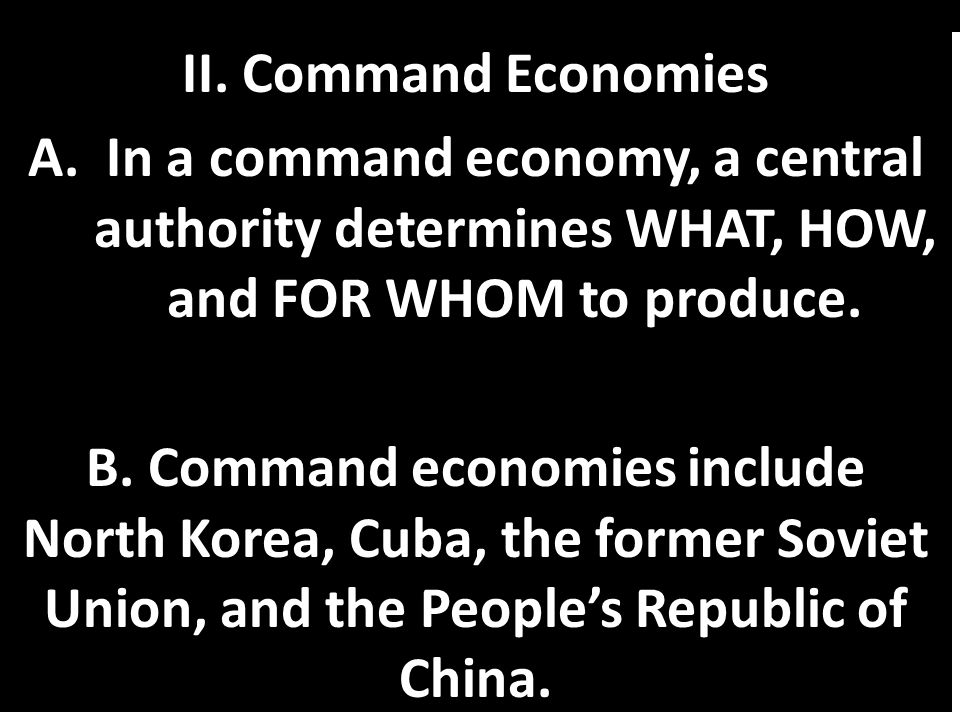 II. Command Economies In a command economy, a central authority determines WHAT, HOW, and FOR WHOM to produce.