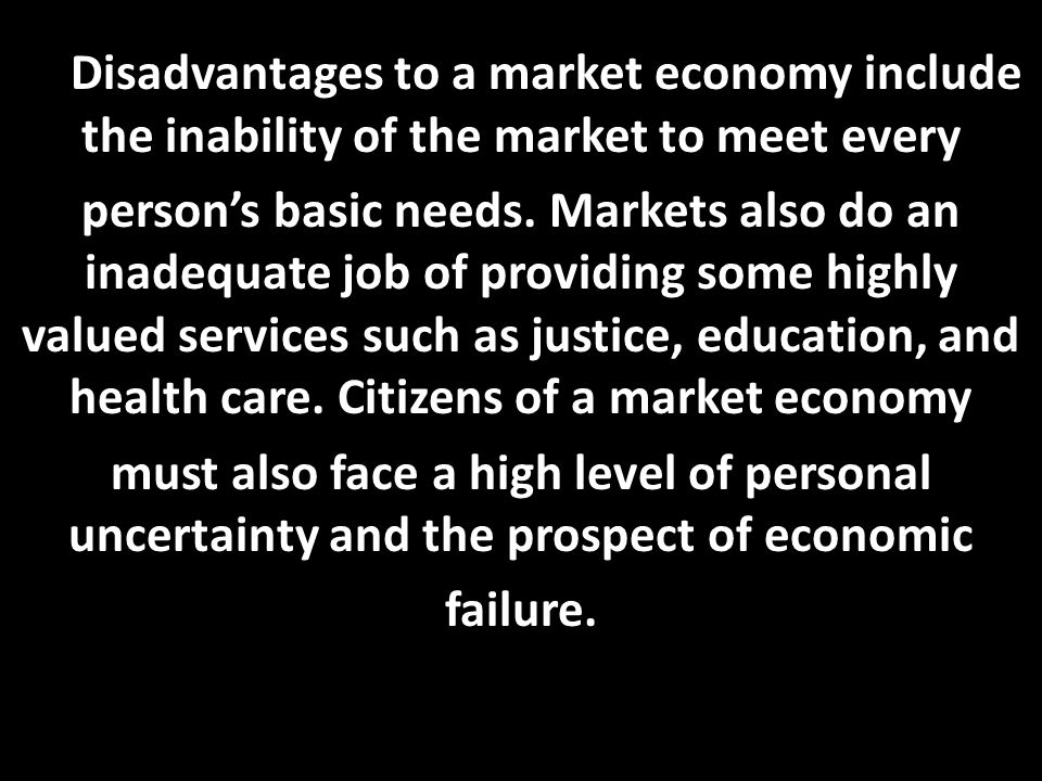 D. Disadvantages to a market economy include the inability of the market to meet every