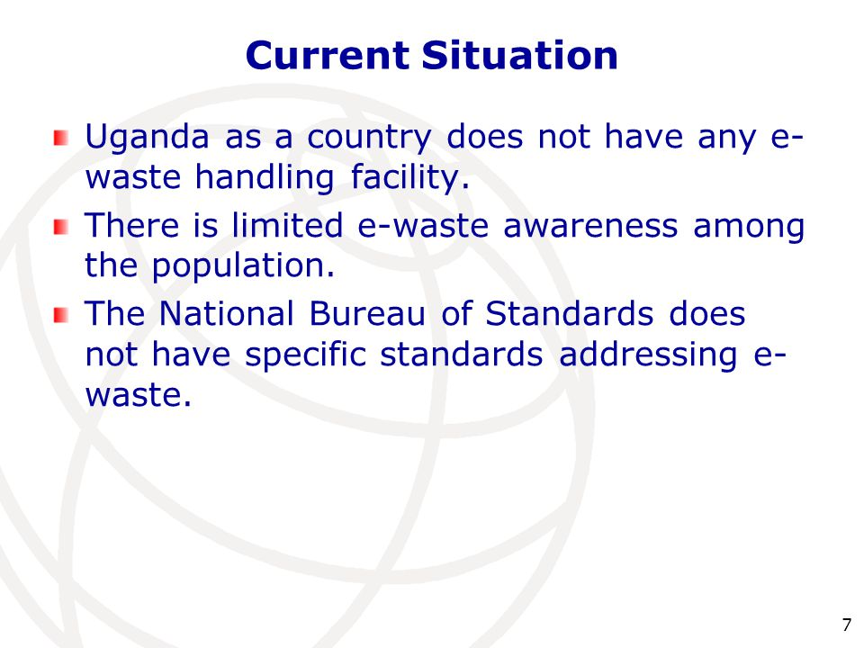 Current Situation Uganda as a country does not have any e-waste handling facility. There is limited e-waste awareness among the population.