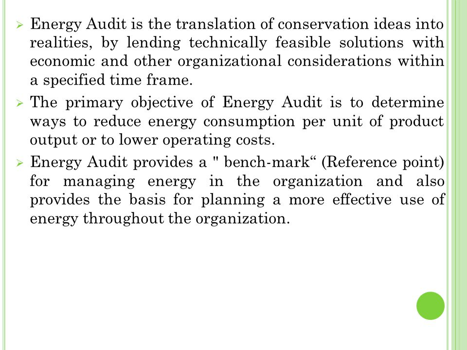 Energy Audit is the translation of conservation ideas into realities, by lending technically feasible solutions with economic and other organizational considerations within a specified time frame.