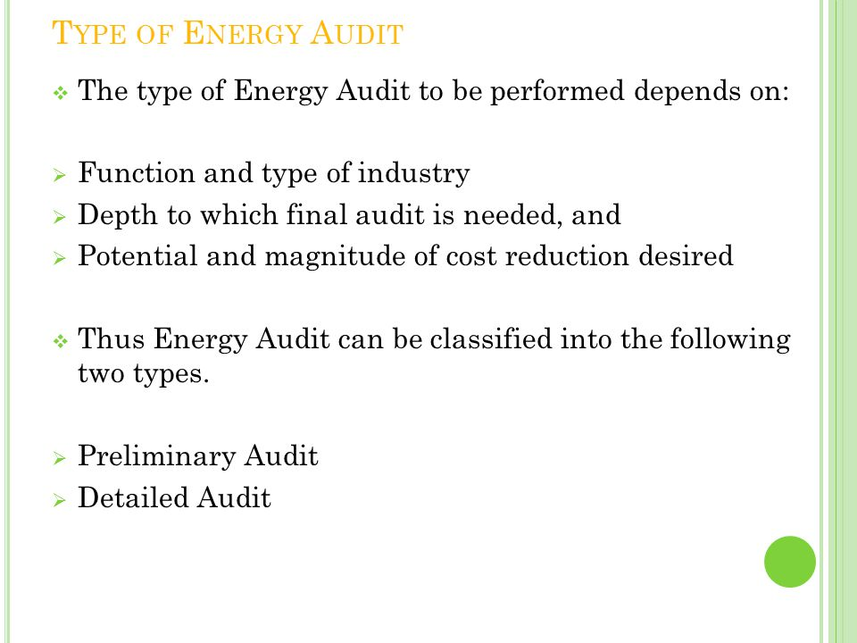 Type of Energy Audit The type of Energy Audit to be performed depends on: Function and type of industry.