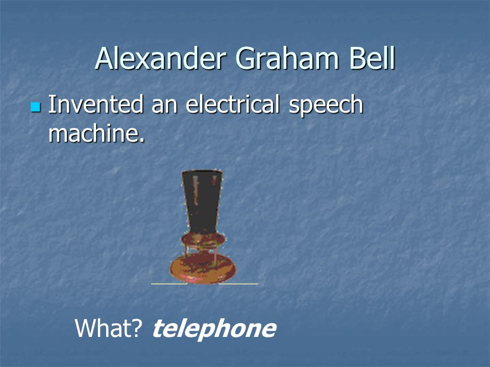 Alexander Graham Bell Invented an electrical speech machine.