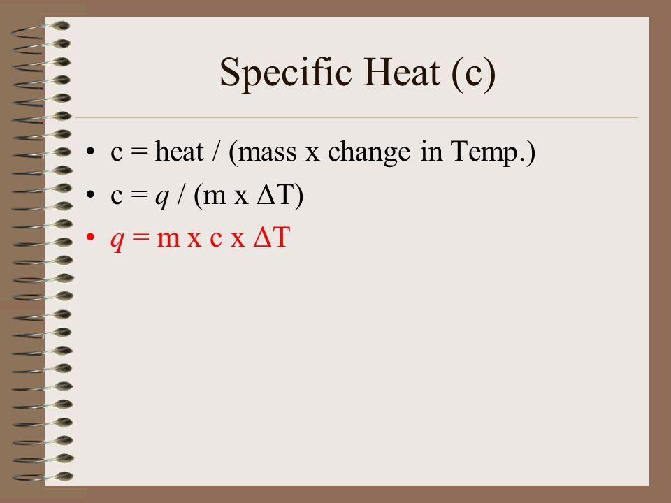 Specific Heat (c) c = heat / (mass x change in Temp.) c = q / (m x ΔT)