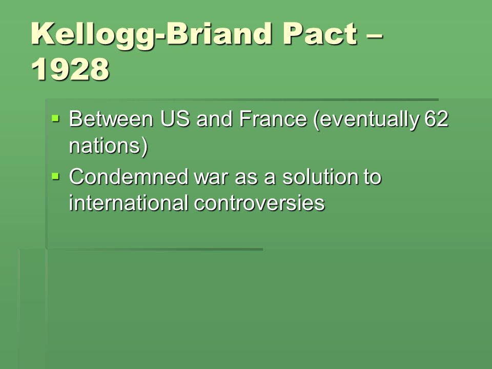 Kellogg-Briand Pact – 1928 Between US and France (eventually 62 nations) Condemned war as a solution to international controversies.