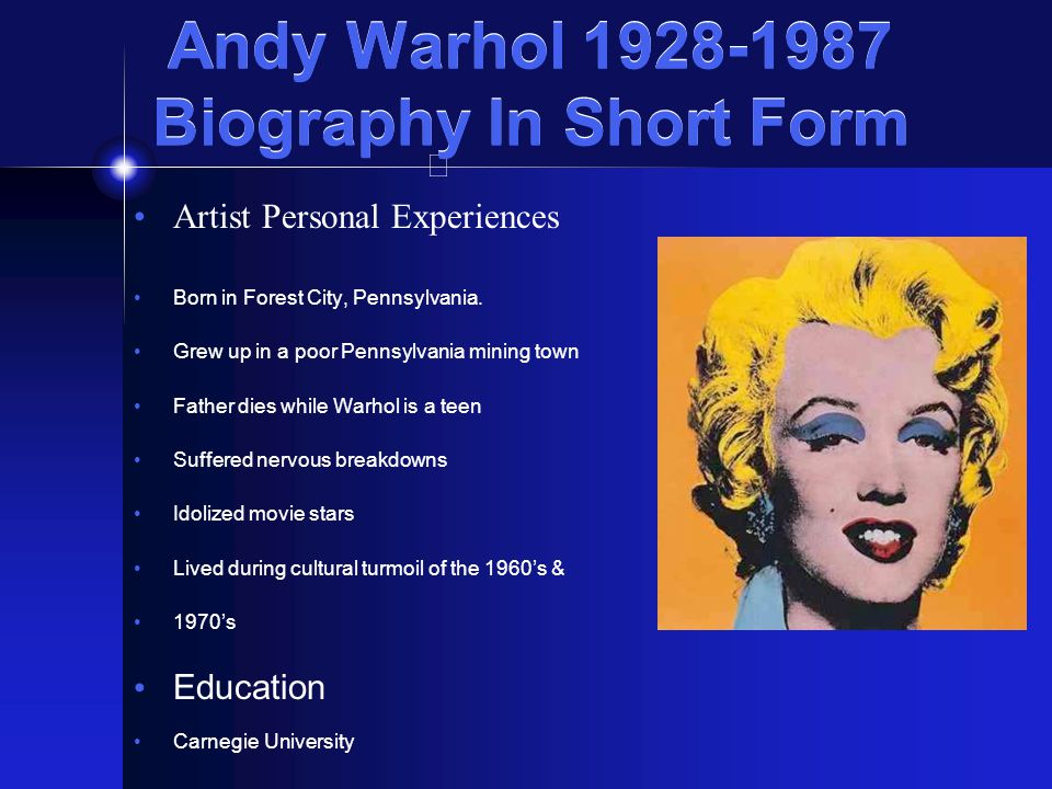 """the father of pop art a brief biography of andy warhol Warhol's inseparable life and work influenced the world of art and pop  his  father, ondrej, a construction worker, died in 1941  warhol's film output  approached 500 short """"screen tests"""" from 1963-1966, and up to 100 longer  works  andy warhol was a professional enigma whose pop art still pops."""