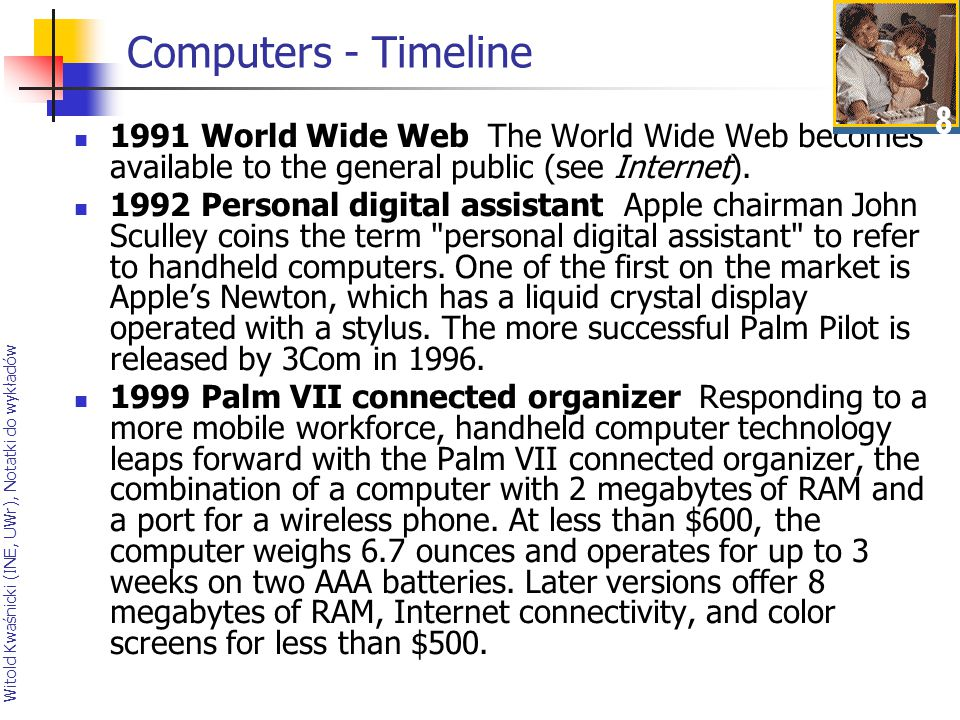 Computers - Timeline 1991 World Wide Web The World Wide Web becomes available to the general public (see Internet).