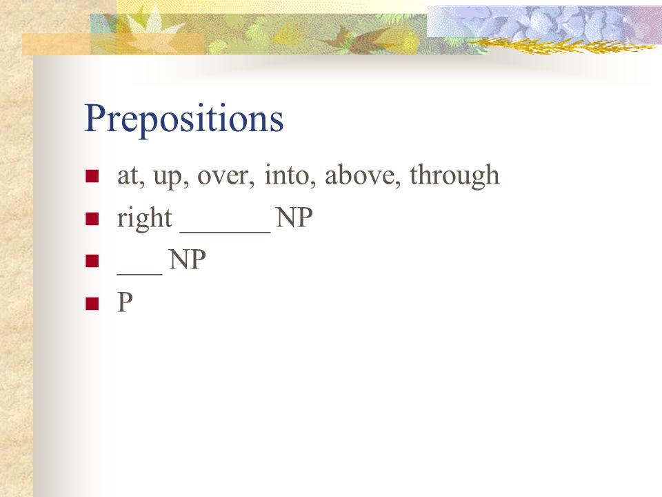 Prepositions at, up, over, into, above, through right ______ NP ___ NP