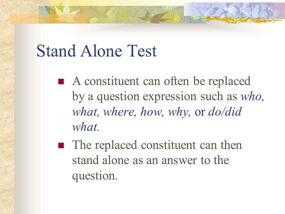 Stand Alone Test A constituent can often be replaced by a question expression such as who, what, where, how, why, or do/did what.