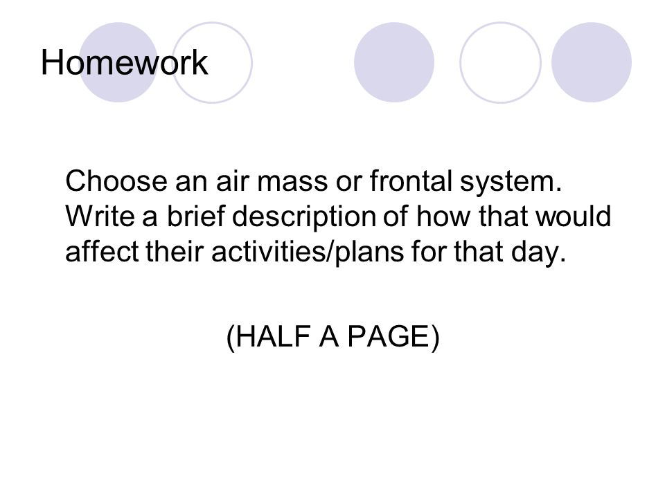 Homework Choose an air mass or frontal system. Write a brief description of how that would affect their activities/plans for that day.