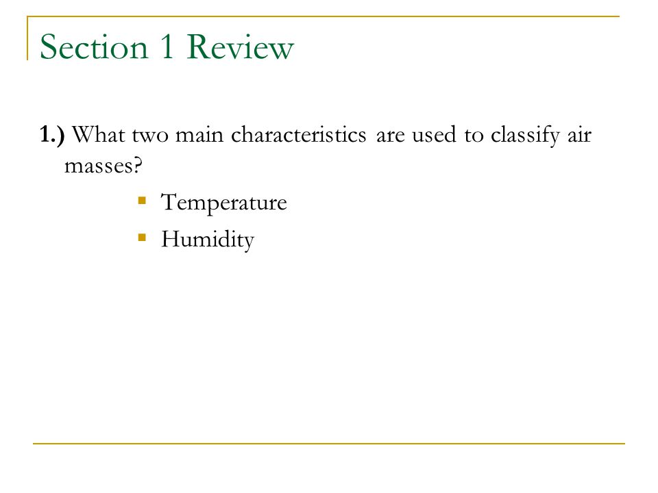 Section 1 Review 1.) What two main characteristics are used to classify air masses.