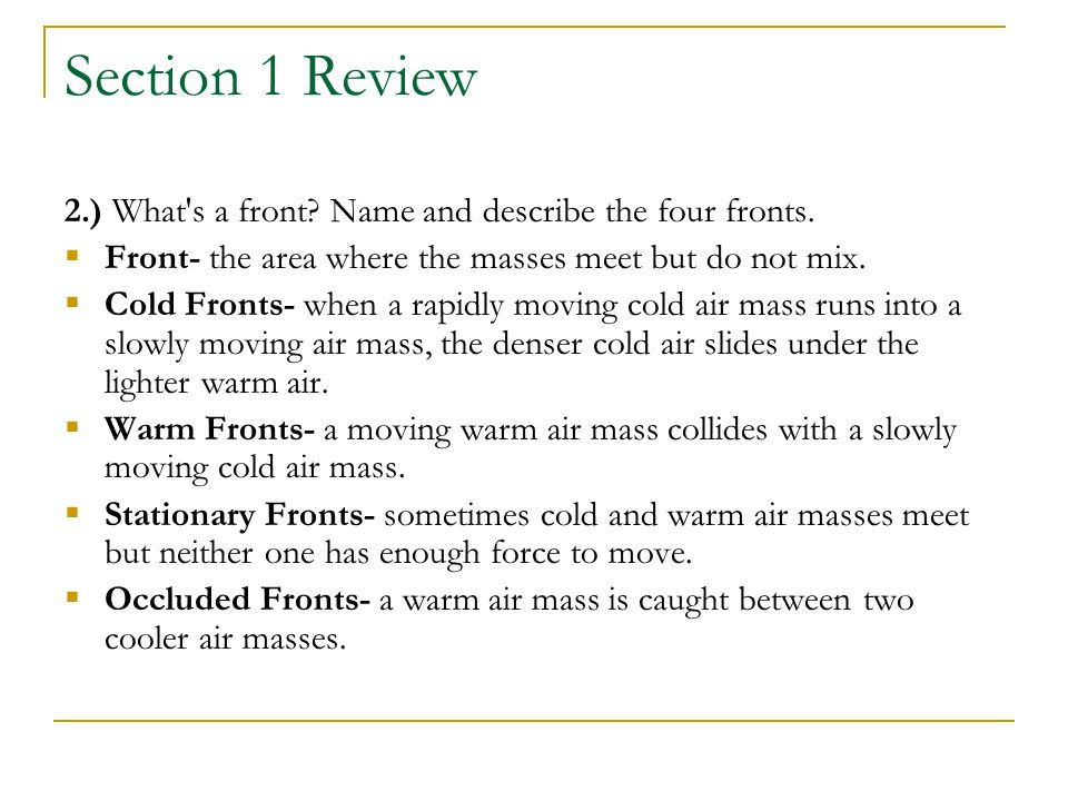 Section 1 Review 2.) What s a front Name and describe the four fronts. Front- the area where the masses meet but do not mix.