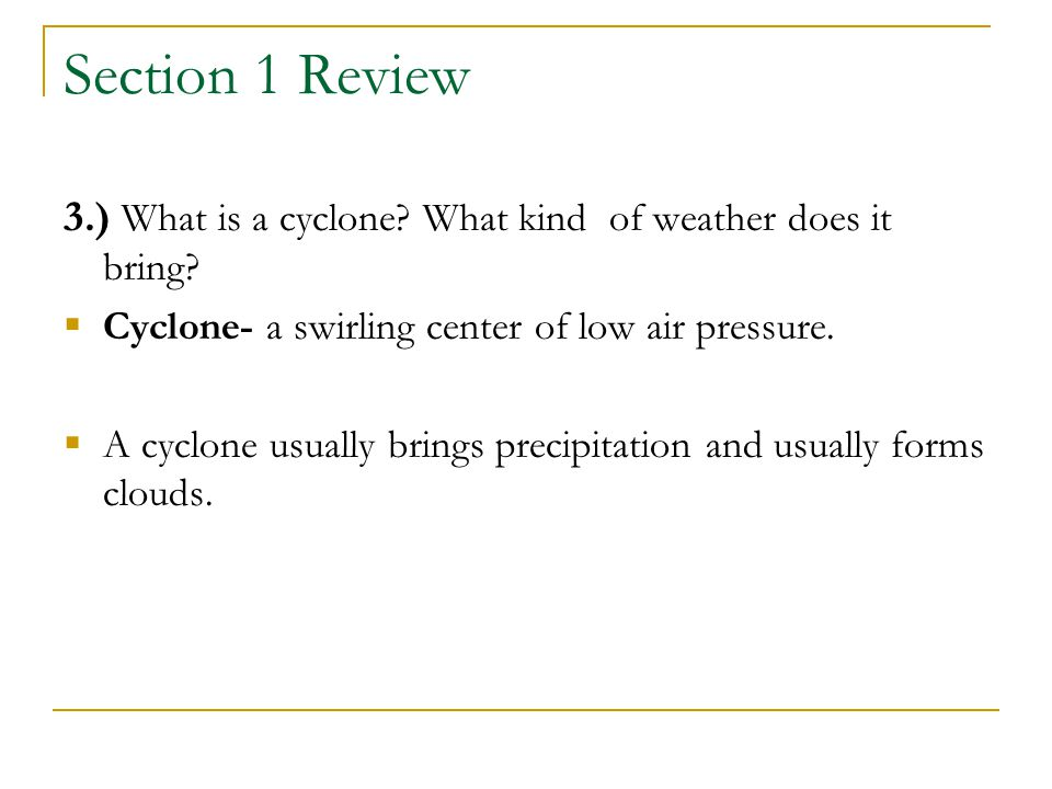 Section 1 Review 3.) What is a cyclone What kind of weather does it bring Cyclone- a swirling center of low air pressure.