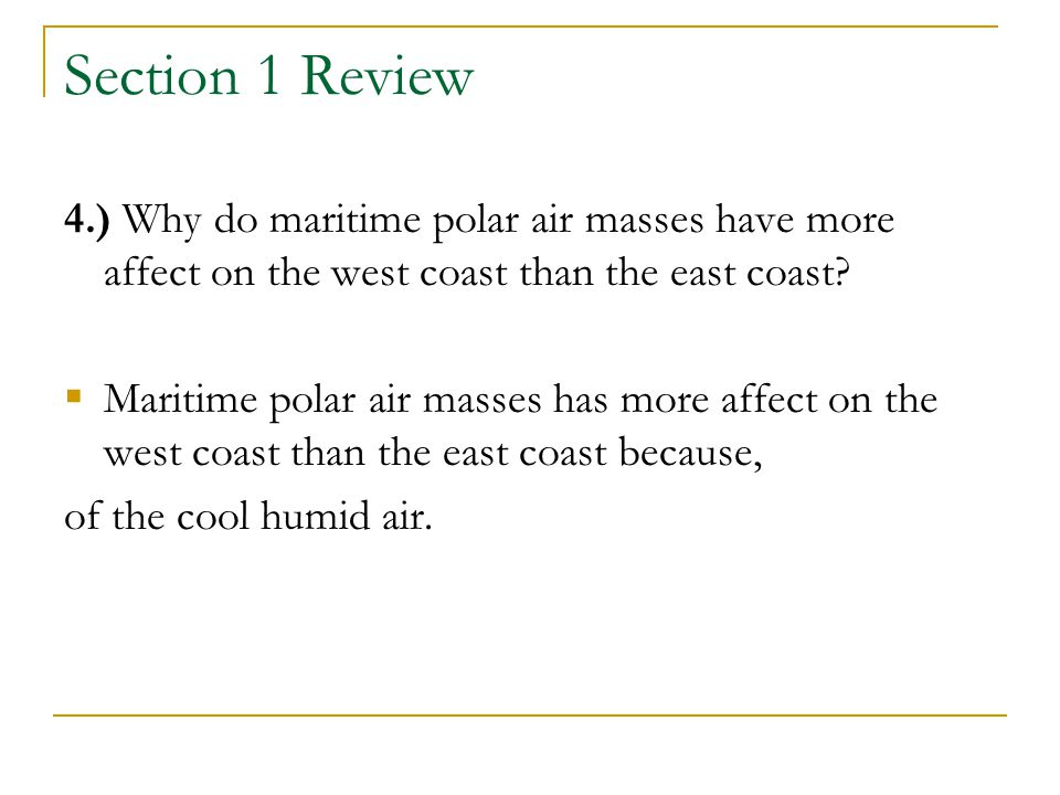 Section 1 Review 4.) Why do maritime polar air masses have more affect on the west coast than the east coast