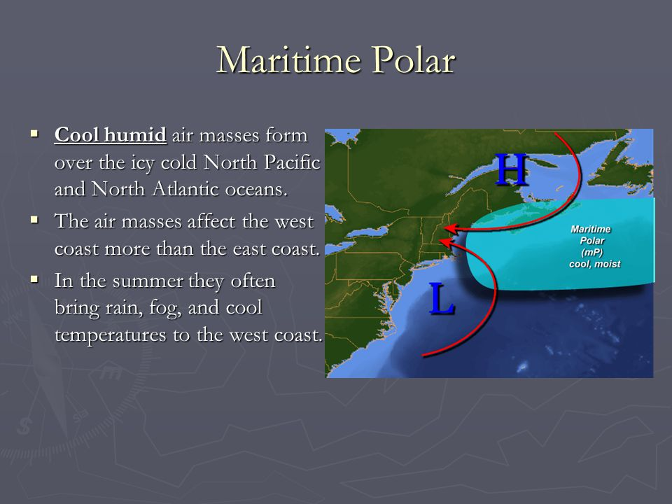 Maritime Polar Cool humid air masses form over the icy cold North Pacific and North Atlantic oceans.
