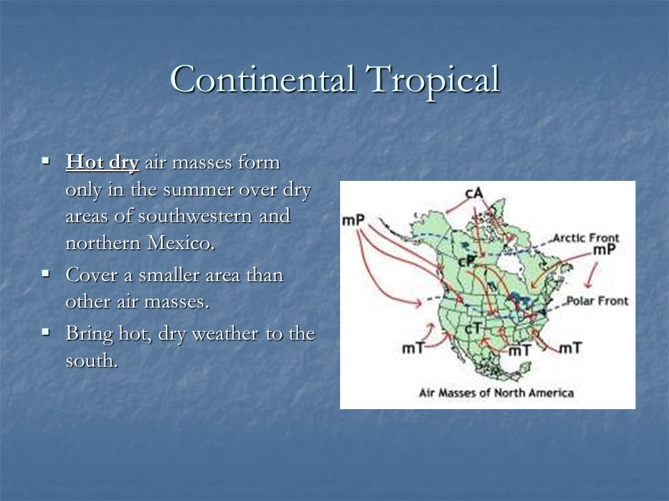 Continental Tropical Hot dry air masses form only in the summer over dry areas of southwestern and northern Mexico.