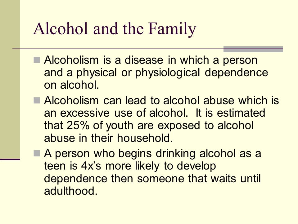 Alcohol and the Family Alcoholism is a disease in which a person and a physical or physiological dependence on alcohol.