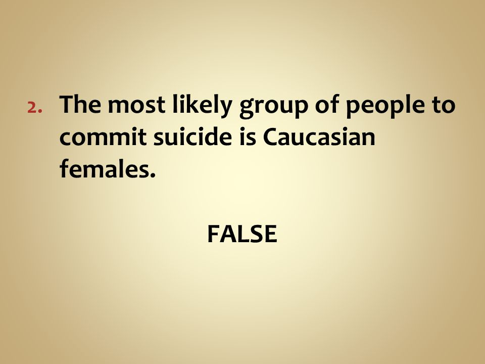 The most likely group of people to commit suicide is Caucasian females.