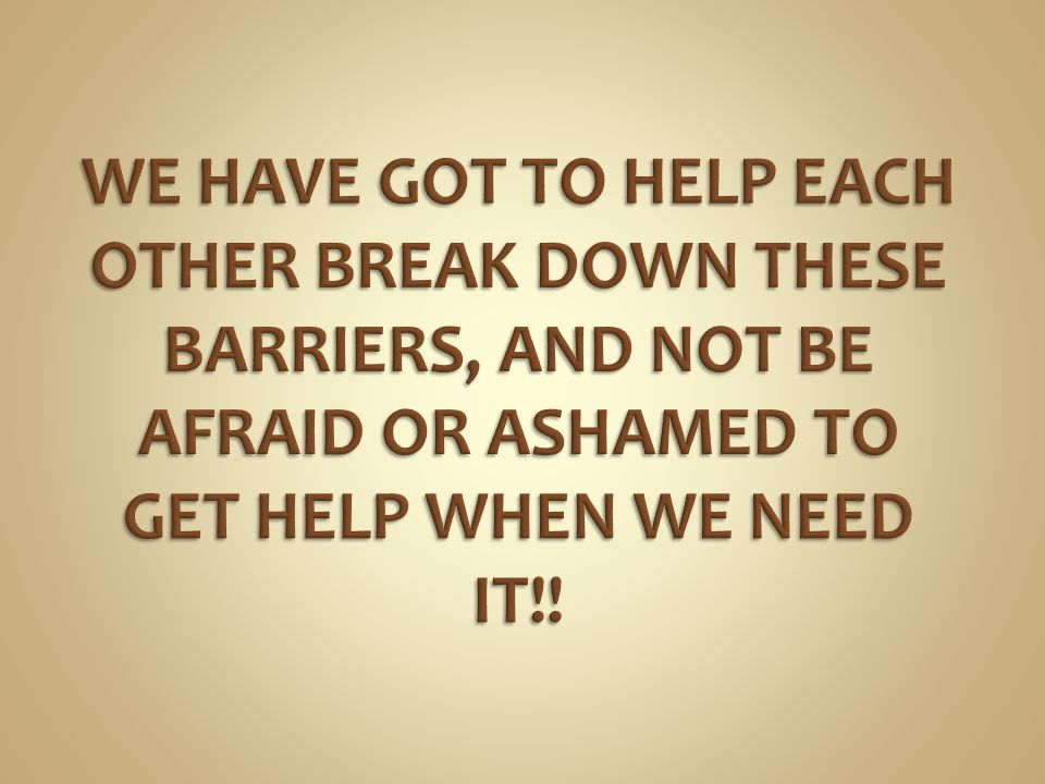 WE HAVE GOT TO HELP EACH OTHER BREAK DOWN THESE BARRIERS, AND NOT BE AFRAID OR ASHAMED TO GET HELP WHEN WE NEED IT!!