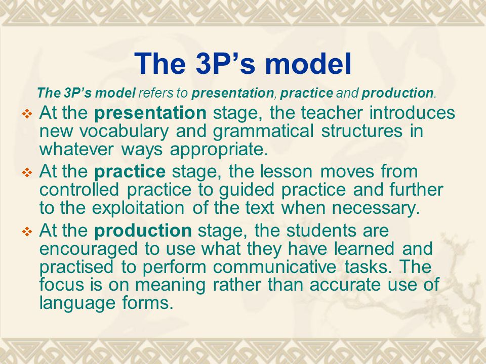 The 3P's model The 3P's model refers to presentation, practice and production.