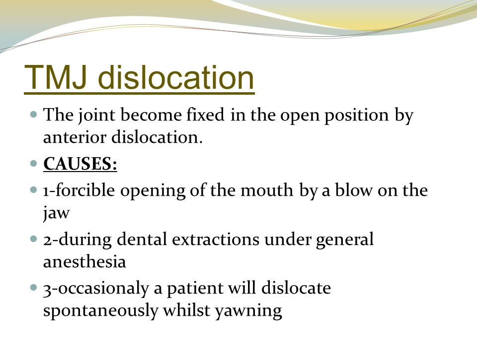TMJ dislocation The joint become fixed in the open position by anterior dislocation. CAUSES: 1-forcible opening of the mouth by a blow on the jaw.