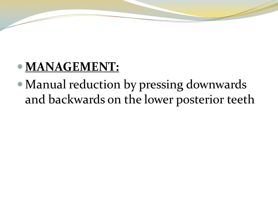 MANAGEMENT: Manual reduction by pressing downwards and backwards on the lower posterior teeth