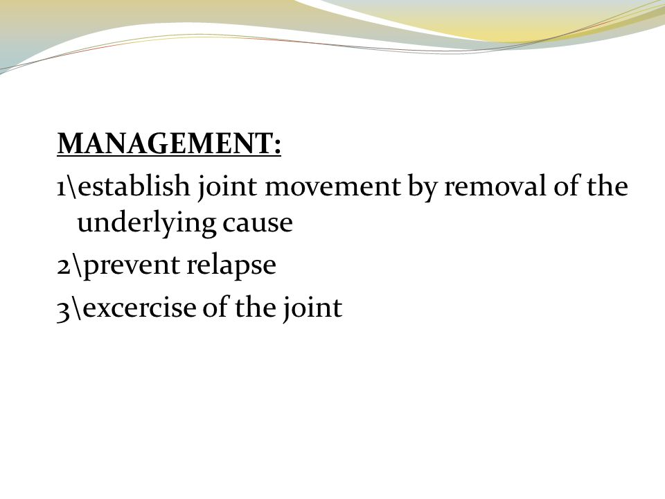 MANAGEMENT: 1\establish joint movement by removal of the underlying cause 2\prevent relapse 3\excercise of the joint