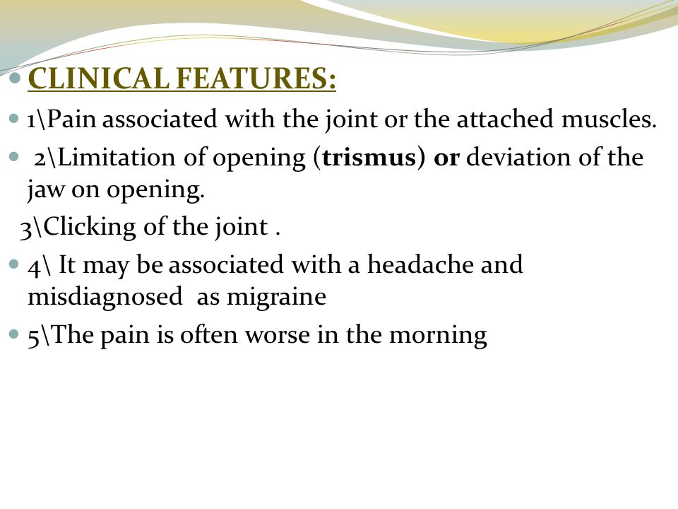 CLINICAL FEATURES: 1\Pain associated with the joint or the attached muscles. 2\Limitation of opening (trismus) or deviation of the jaw on opening.