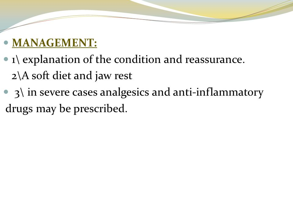 MANAGEMENT: 1\ explanation of the condition and reassurance. 2\A soft diet and jaw rest. 3\ in severe cases analgesics and anti-inflammatory.