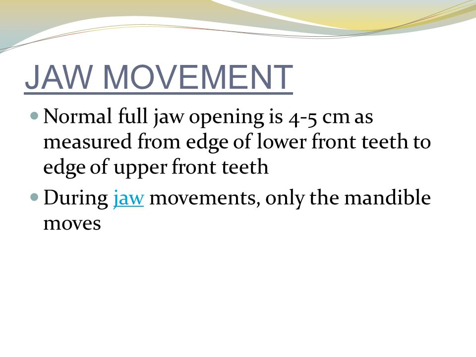 JAW MOVEMENT Normal full jaw opening is 4-5 cm as measured from edge of lower front teeth to edge of upper front teeth.
