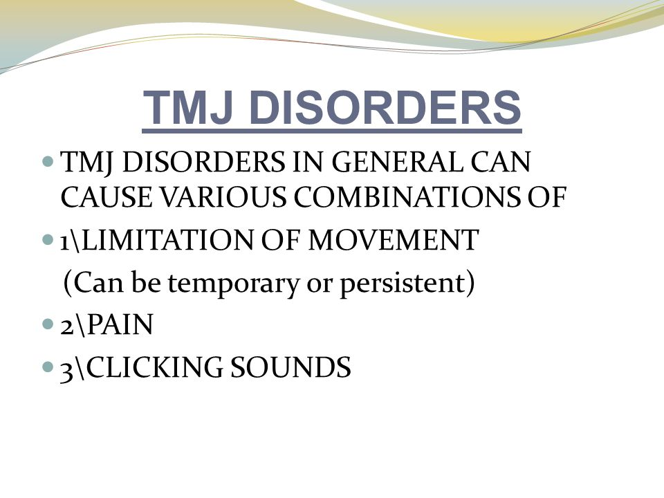 TMJ DISORDERS TMJ DISORDERS IN GENERAL CAN CAUSE VARIOUS COMBINATIONS OF. 1\LIMITATION OF MOVEMENT.
