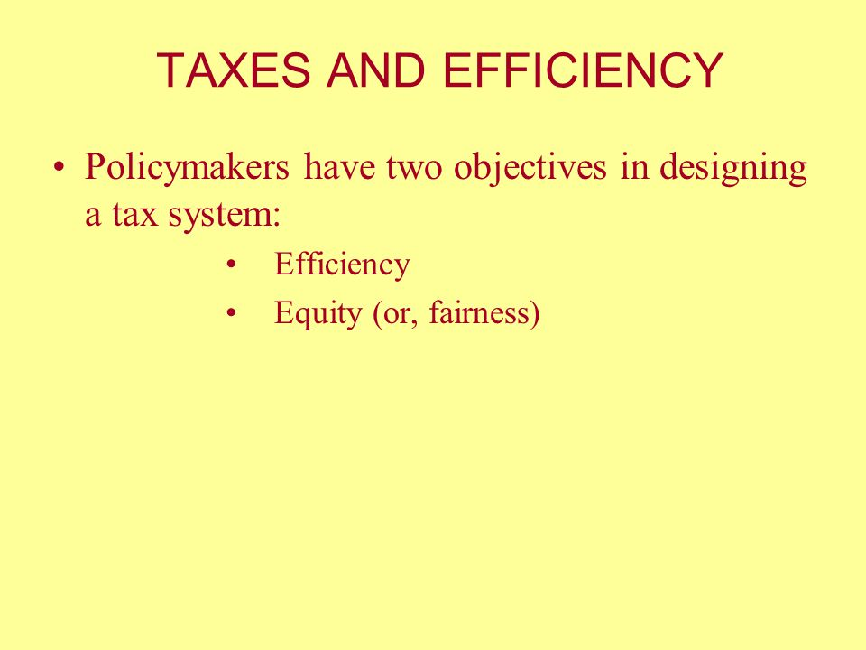TAXES AND EFFICIENCY Policymakers have two objectives in designing a tax system: Efficiency.