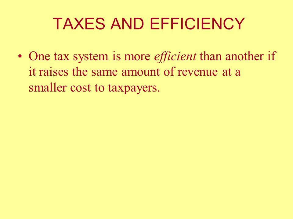 TAXES AND EFFICIENCY One tax system is more efficient than another if it raises the same amount of revenue at a smaller cost to taxpayers.