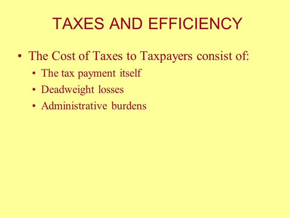 TAXES AND EFFICIENCY The Cost of Taxes to Taxpayers consist of: