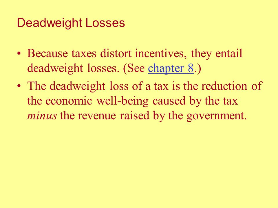 Deadweight Losses Because taxes distort incentives, they entail deadweight losses. (See chapter 8.)