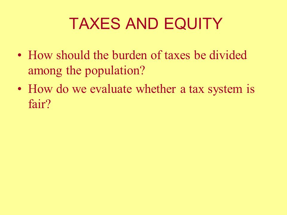 TAXES AND EQUITY How should the burden of taxes be divided among the population.