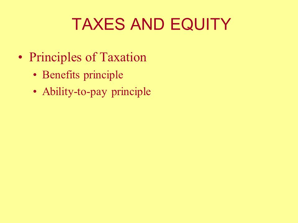 TAXES AND EQUITY Principles of Taxation Benefits principle