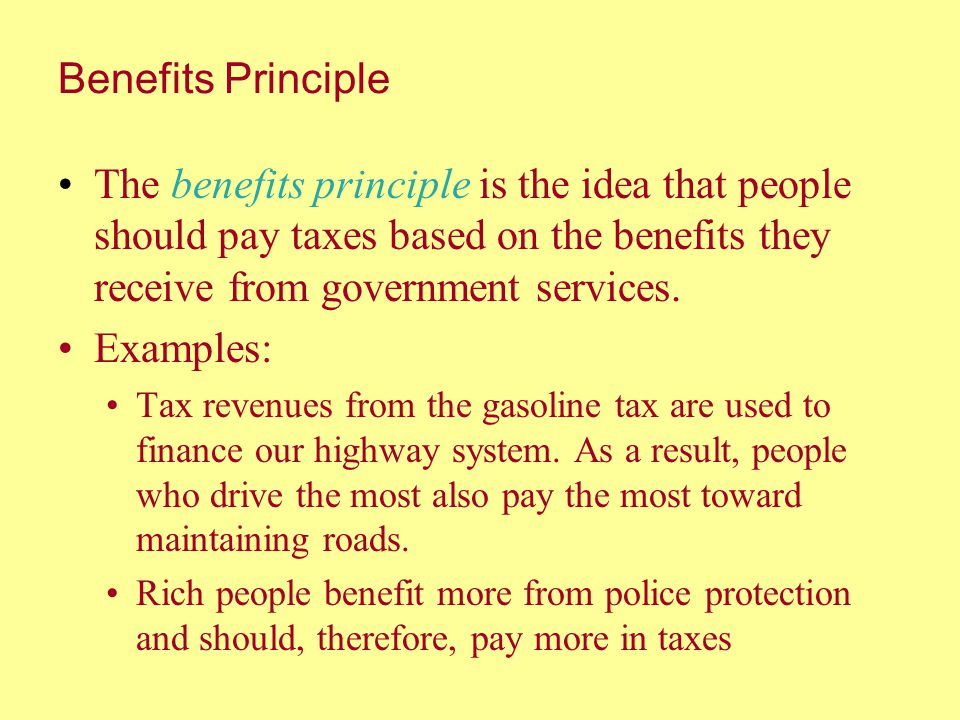 Benefits Principle The benefits principle is the idea that people should pay taxes based on the benefits they receive from government services.