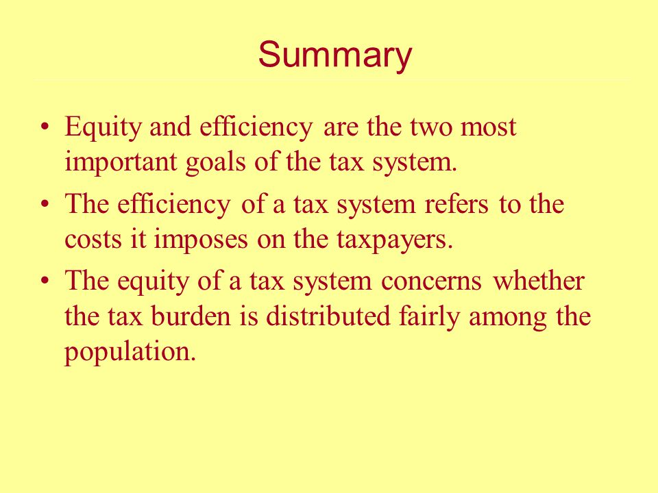 Summary Equity and efficiency are the two most important goals of the tax system.