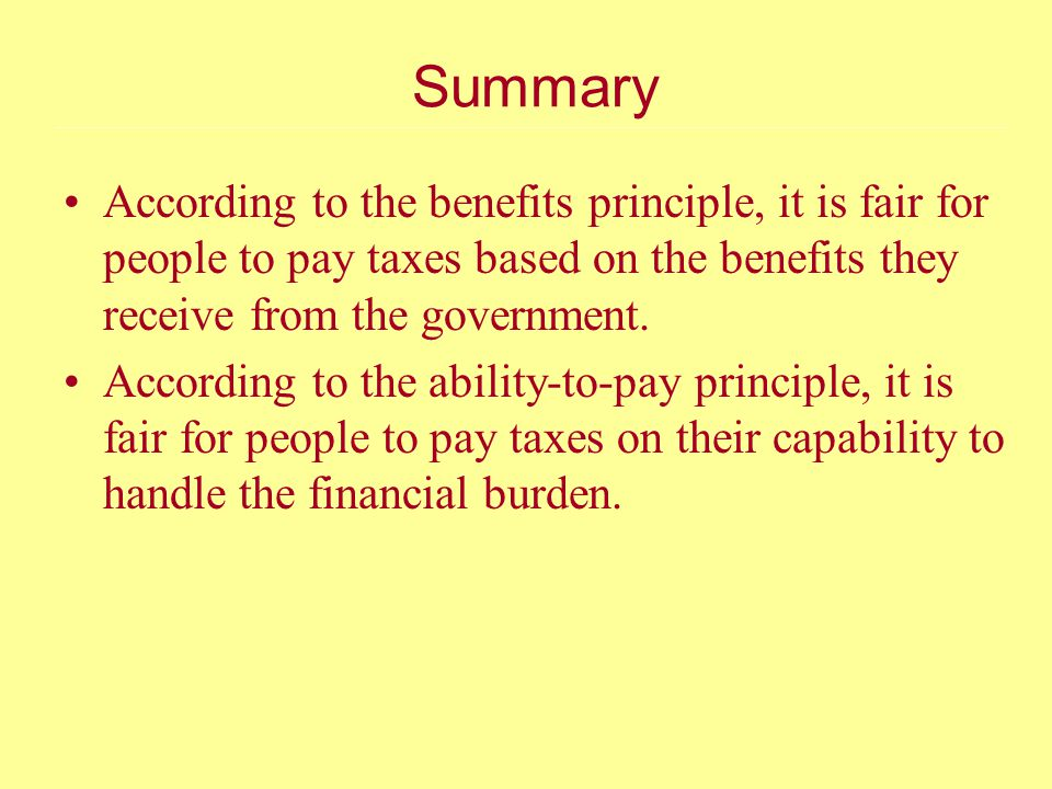 Summary According to the benefits principle, it is fair for people to pay taxes based on the benefits they receive from the government.