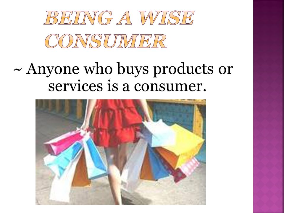 ~ Anyone who buys products or services is a consumer.