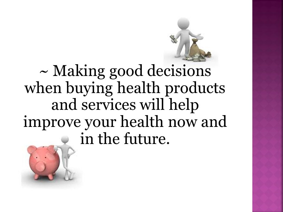 ~ Making good decisions when buying health products and services will help improve your health now and in the future.
